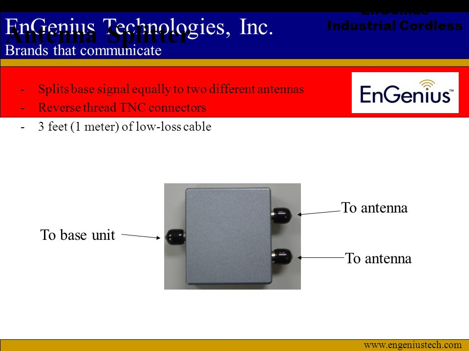 EnGenius Technologies, Inc. Brands that communicate www.engeniustech.com -Splits base signal equally to two different antennas -Reverse thread TNC con
