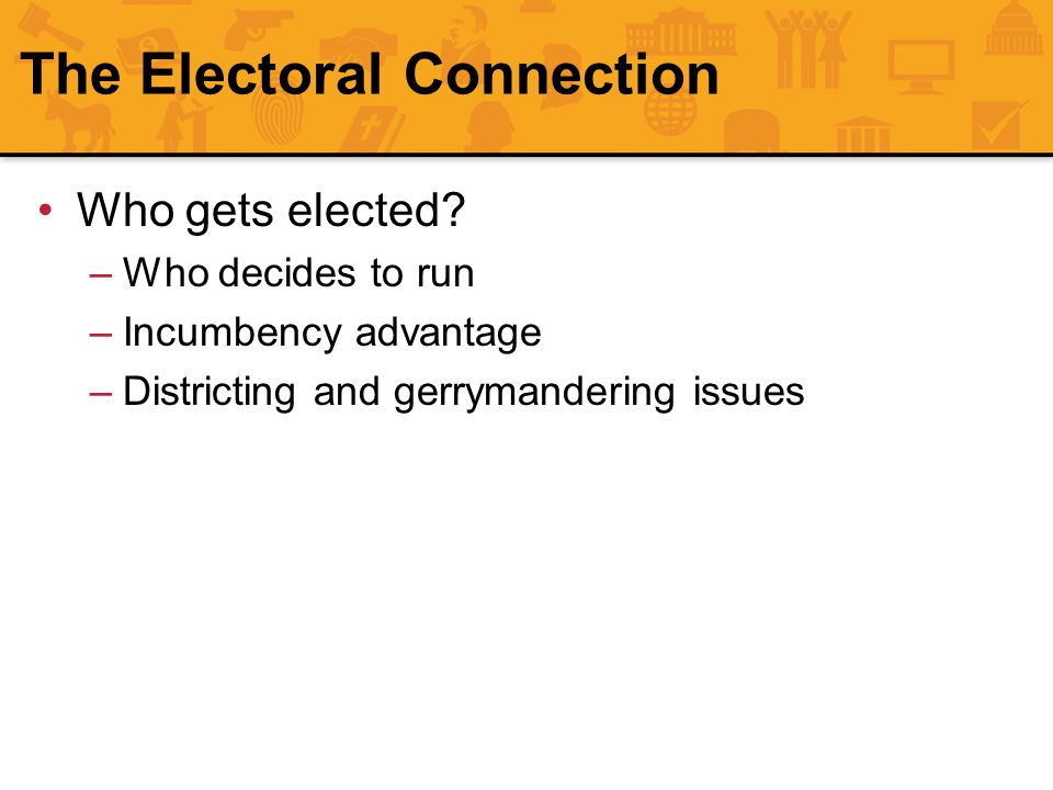 The Electoral Connection Who gets elected? –Who decides to run –Incumbency advantage –Districting and gerrymandering issues