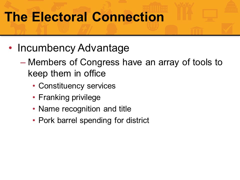The Electoral Connection Incumbency Advantage –Members of Congress have an array of tools to keep them in office Constituency services Franking privil