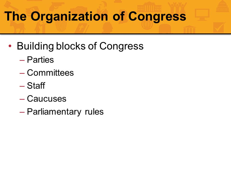 The Organization of Congress Building blocks of Congress –Parties –Committees –Staff –Caucuses –Parliamentary rules