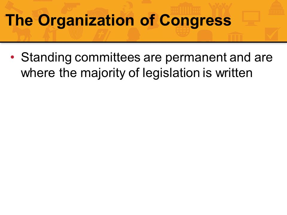 The Organization of Congress Standing committees are permanent and are where the majority of legislation is written