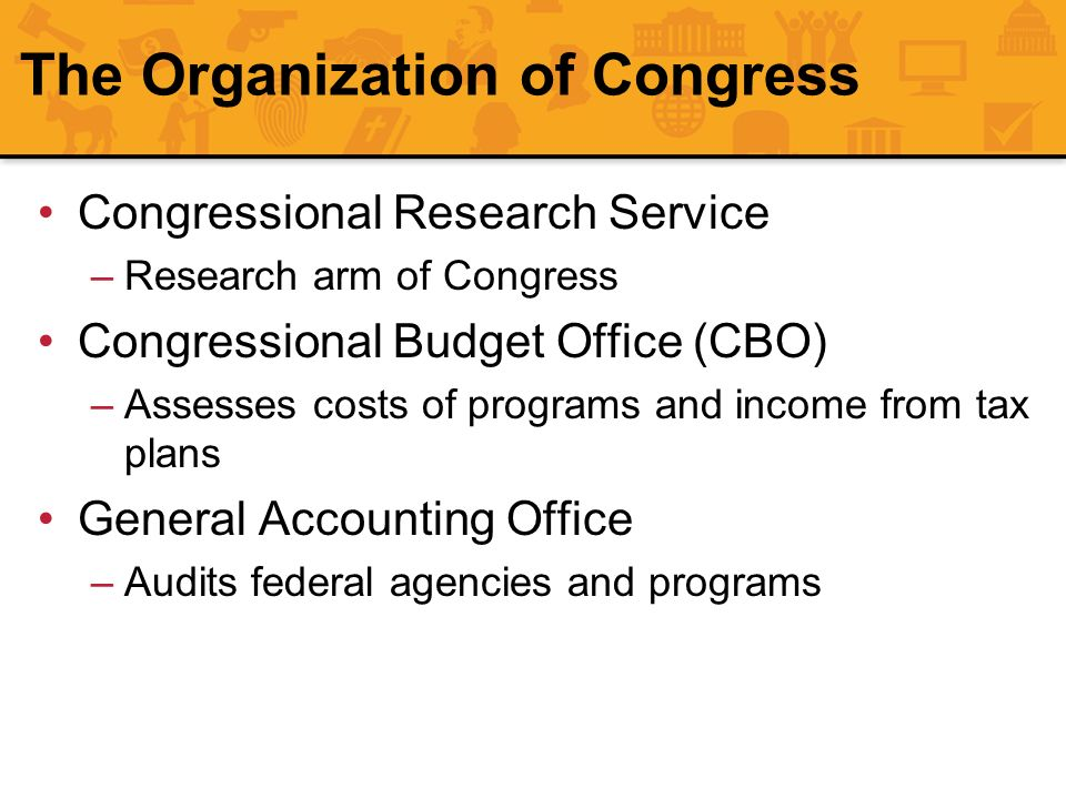 The Organization of Congress Congressional Research Service –Research arm of Congress Congressional Budget Office (CBO) –Assesses costs of programs an