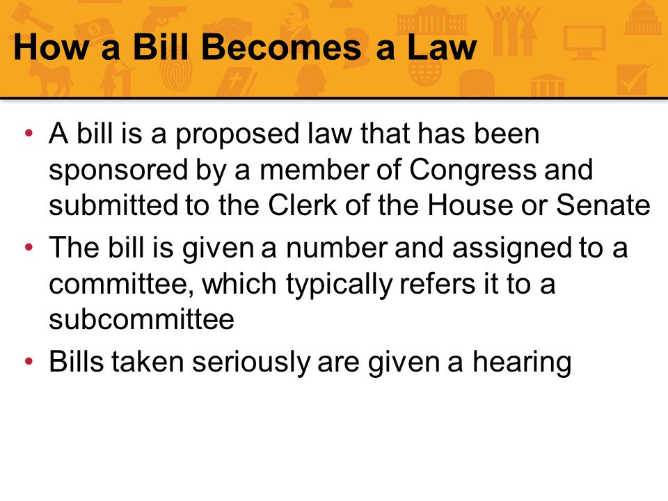 A bill is a proposed law that has been sponsored by a member of Congress and submitted to the Clerk of the House or Senate The bill is given a number