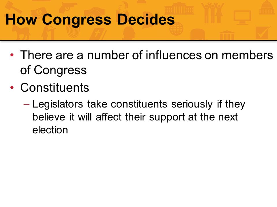 There are a number of influences on members of Congress Constituents –Legislators take constituents seriously if they believe it will affect their sup