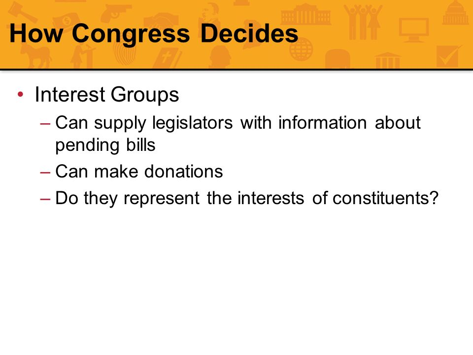 How Congress Decides Interest Groups –Can supply legislators with information about pending bills –Can make donations –Do they represent the interests