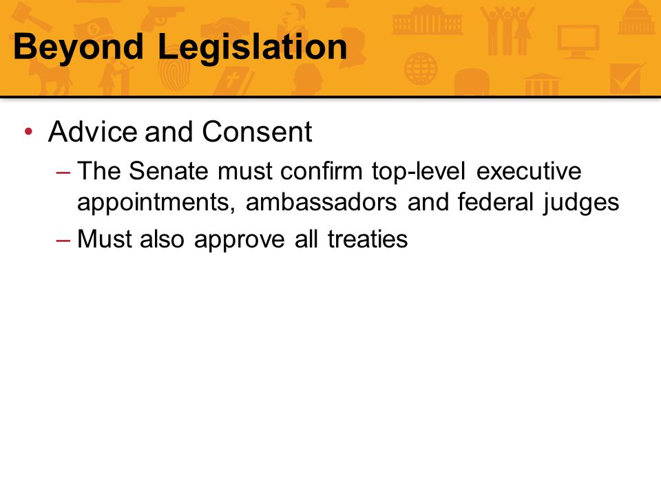 Beyond Legislation Advice and Consent –The Senate must confirm top-level executive appointments, ambassadors and federal judges –Must also approve all