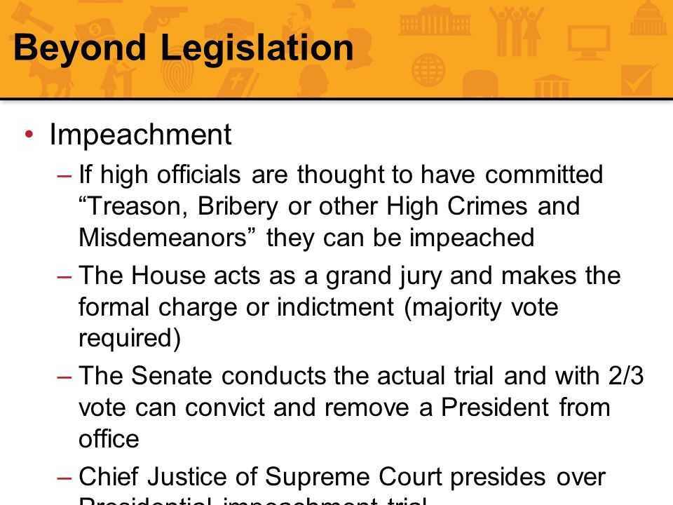 Beyond Legislation Impeachment –If high officials are thought to have committedTreason, Bribery or other High Crimes and Misdemeanors they can be impe