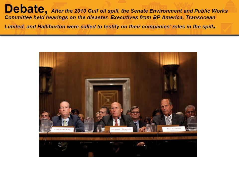 Debate, After the 2010 Gulf oil spill, the Senate Environment and Public Works Committee held hearings on the disaster. Executives from BP America, Tr