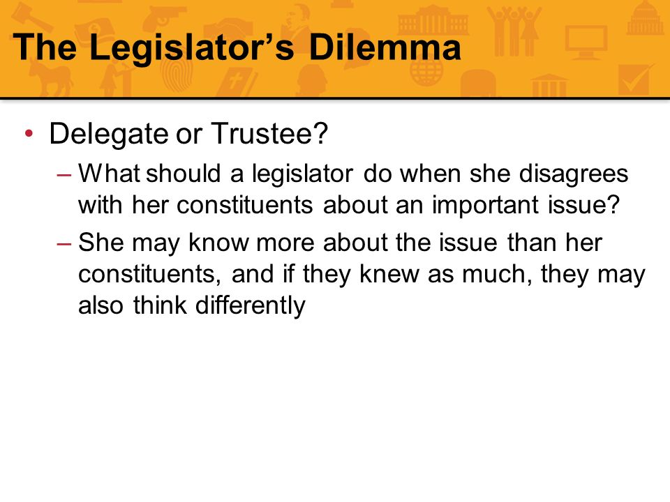 The Legislators Dilemma Delegate or Trustee? –What should a legislator do when she disagrees with her constituents about an important issue? –She may