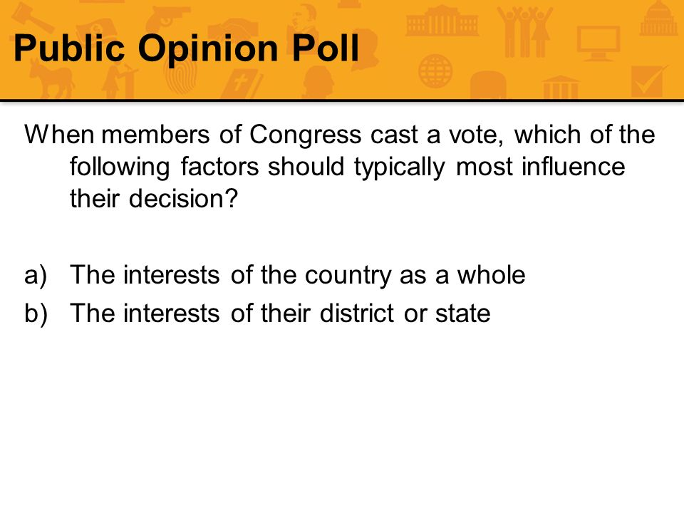 Public Opinion Poll When members of Congress cast a vote, which of the following factors should typically most influence their decision? a)The interes