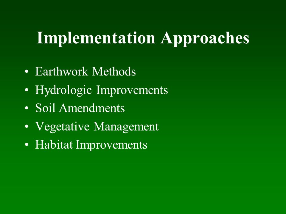 Implementation Approaches Earthwork Methods Hydrologic Improvements Soil Amendments Vegetative Management Habitat Improvements