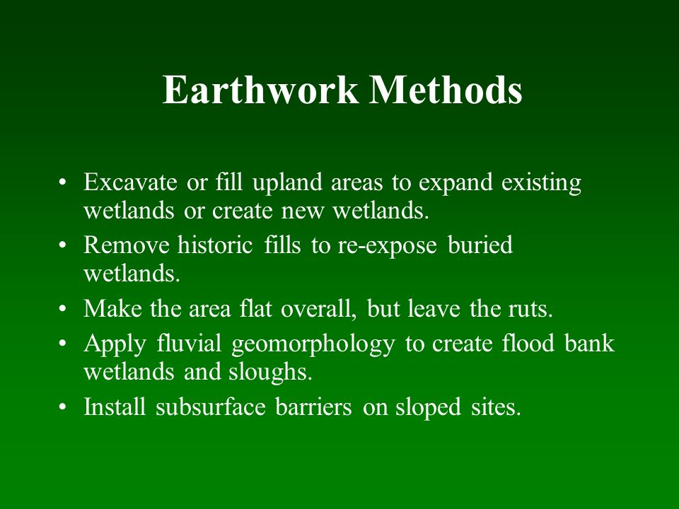 Earthwork Methods Excavate or fill upland areas to expand existing wetlands or create new wetlands.