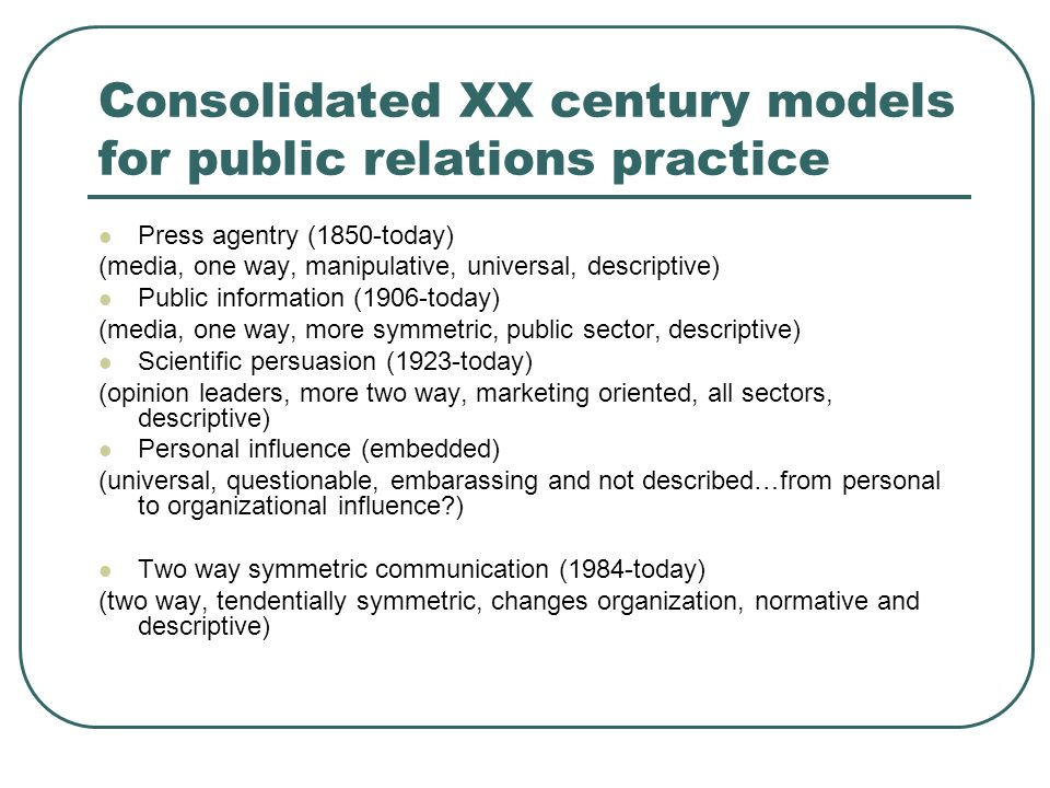 Consolidated XX century models for public relations practice Press agentry (1850-today) (media, one way, manipulative, universal, descriptive) Public information (1906-today) (media, one way, more symmetric, public sector, descriptive) Scientific persuasion (1923-today) (opinion leaders, more two way, marketing oriented, all sectors, descriptive) Personal influence (embedded) (universal, questionable, embarassing and not described…from personal to organizational influence ) Two way symmetric communication (1984-today) (two way, tendentially symmetric, changes organization, normative and descriptive)