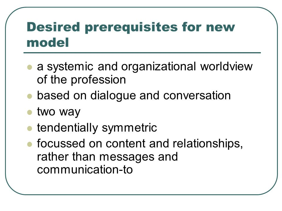 Desired prerequisites for new model a systemic and organizational worldview of the profession based on dialogue and conversation two way tendentially symmetric focussed on content and relationships, rather than messages and communication-to