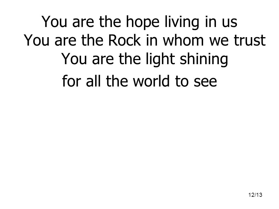 12/13 You are the hope living in us You are the Rock in whom we trust You are the light shining for all the world to see
