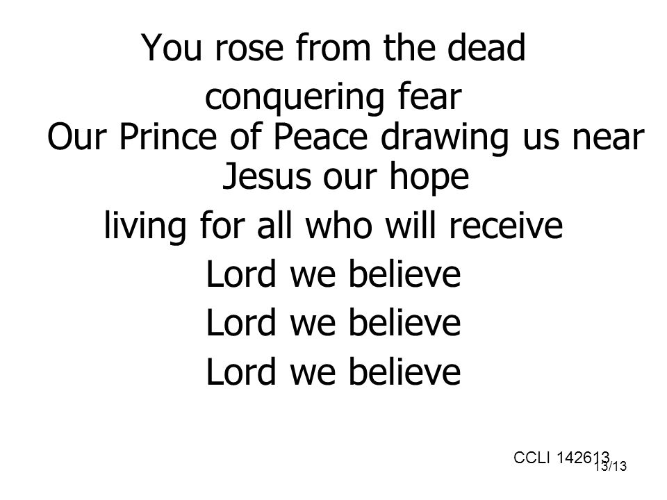 13/13 You rose from the dead conquering fear Our Prince of Peace drawing us near Jesus our hope living for all who will receive Lord we believe CCLI 142613
