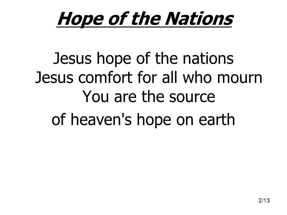 2/13 Hope of the Nations Jesus hope of the nations Jesus comfort for all who mourn You are the source of heaven's hope on earth