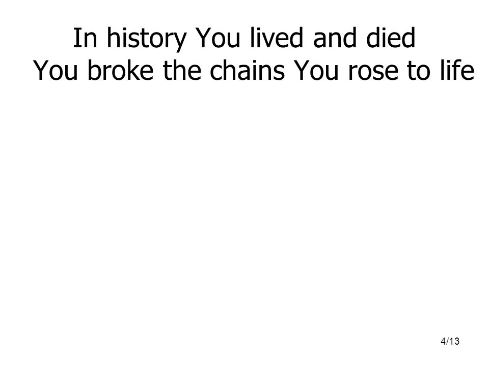 4/13 In history You lived and died You broke the chains You rose to life