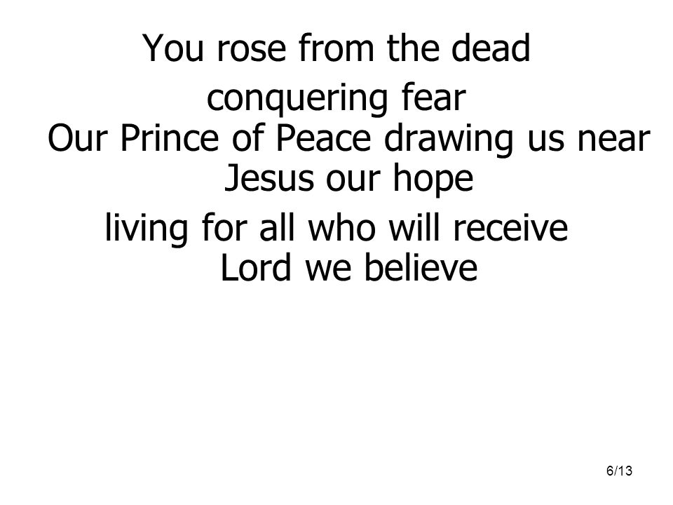 6/13 You rose from the dead conquering fear Our Prince of Peace drawing us near Jesus our hope living for all who will receive Lord we believe