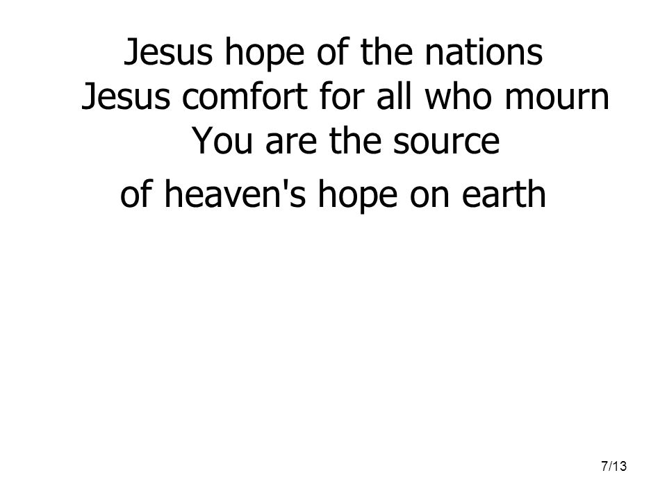 7/13 Jesus hope of the nations Jesus comfort for all who mourn You are the source of heaven s hope on earth