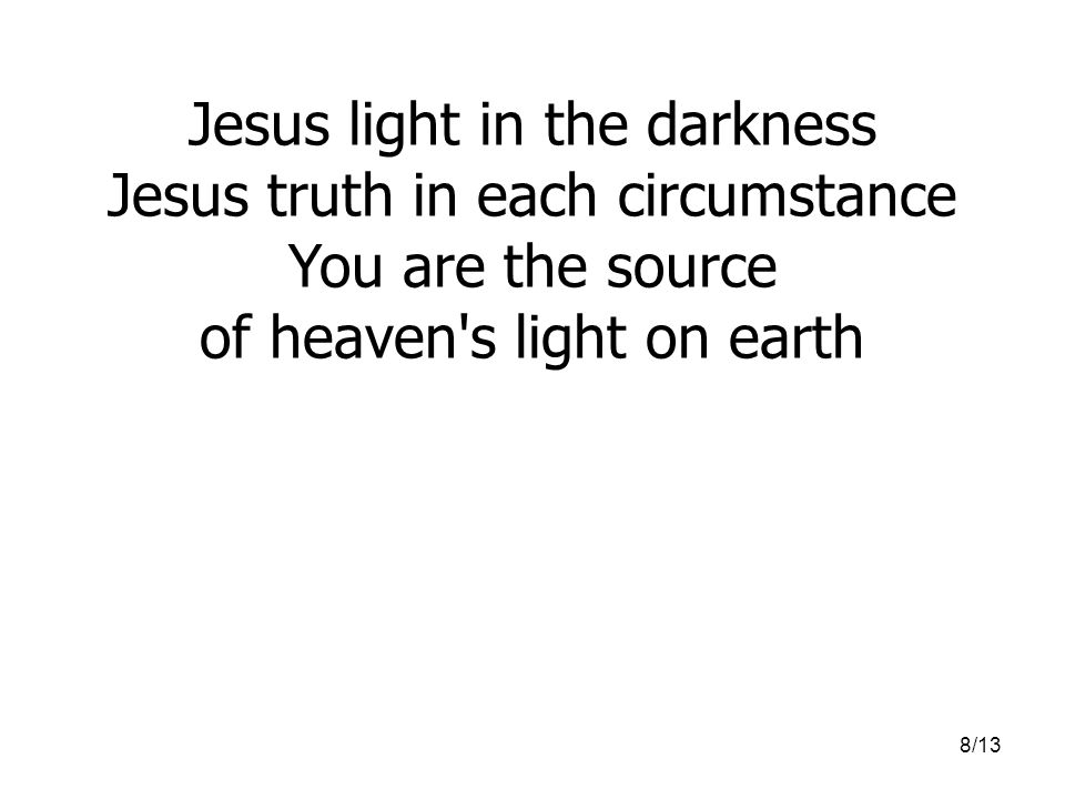 8/13 Jesus light in the darkness Jesus truth in each circumstance You are the source of heaven's light on earth