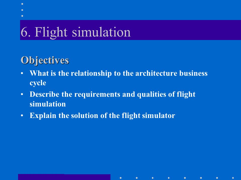 6. Flight simulation Objectives What is the relationship to the architecture business cycle Describe the requirements and qualities of flight simulati