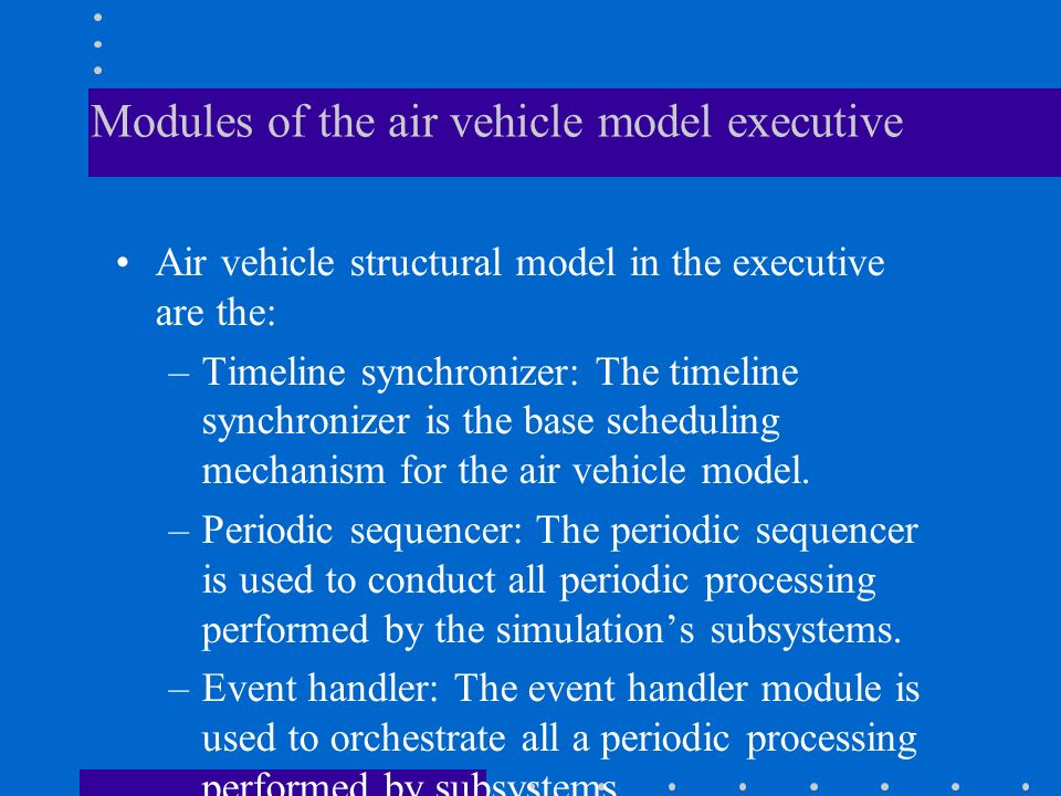 Modules of the air vehicle model executive Air vehicle structural model in the executive are the: –Timeline synchronizer: The timeline synchronizer is