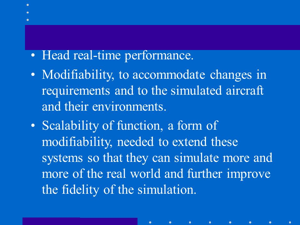 Head real-time performance. Modifiability, to accommodate changes in requirements and to the simulated aircraft and their environments. Scalability of