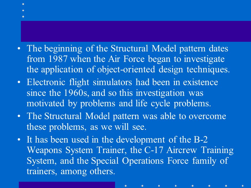 The beginning of the Structural Model pattern dates from 1987 when the Air Force began to investigate the application of object-oriented design techni