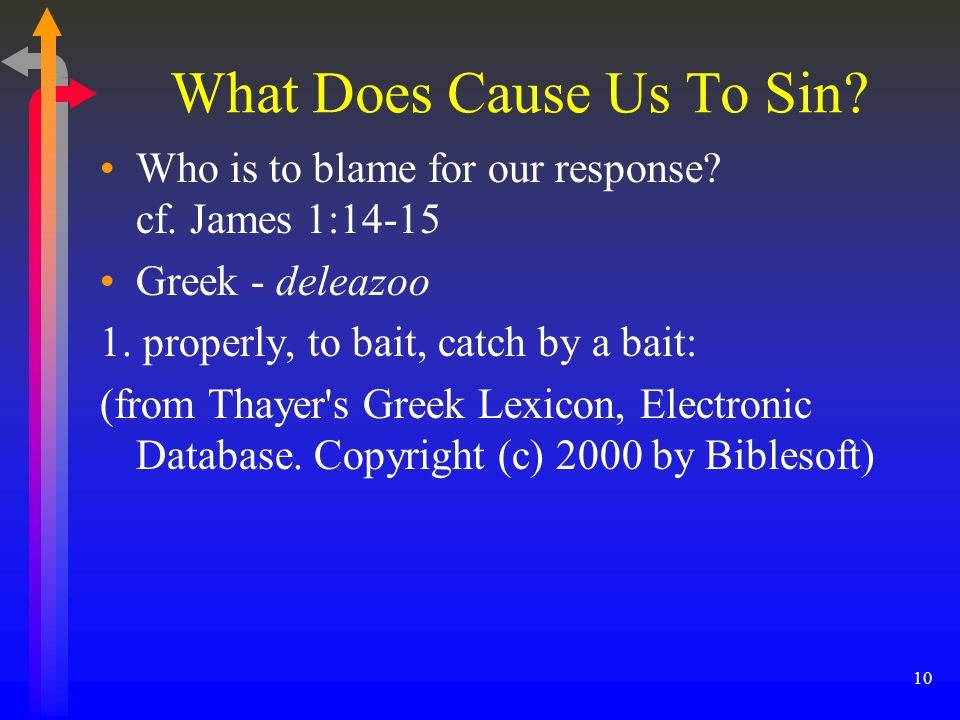 What Does Cause Us To Sin? Who is to blame for our response? cf. James 1:14-15 Greek - deleazoo 1. properly, to bait, catch by a bait: (from Thayer's