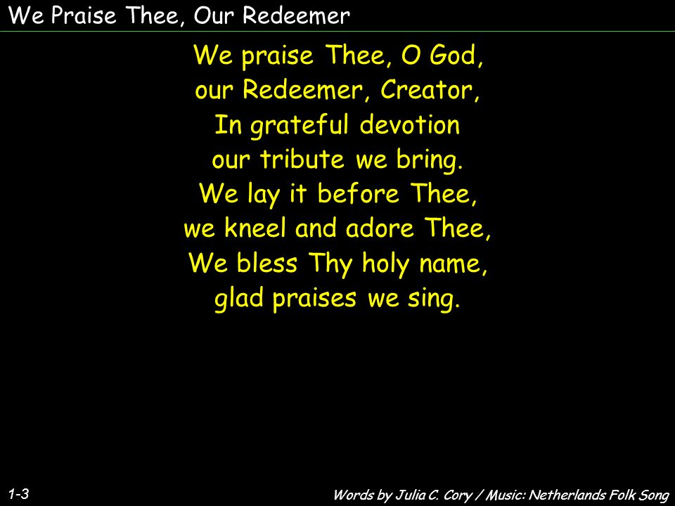 We Praise Thee, Our Redeemer 1-3 We praise Thee, O God, our Redeemer, Creator, In grateful devotion our tribute we bring.