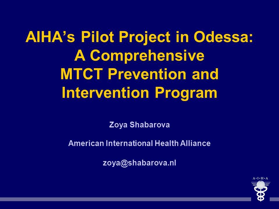 AIHAs Pilot Project in Odessa: A Comprehensive MTCT Prevention and Intervention Program Zoya Shabarova American International Health Alliance zoya@sha