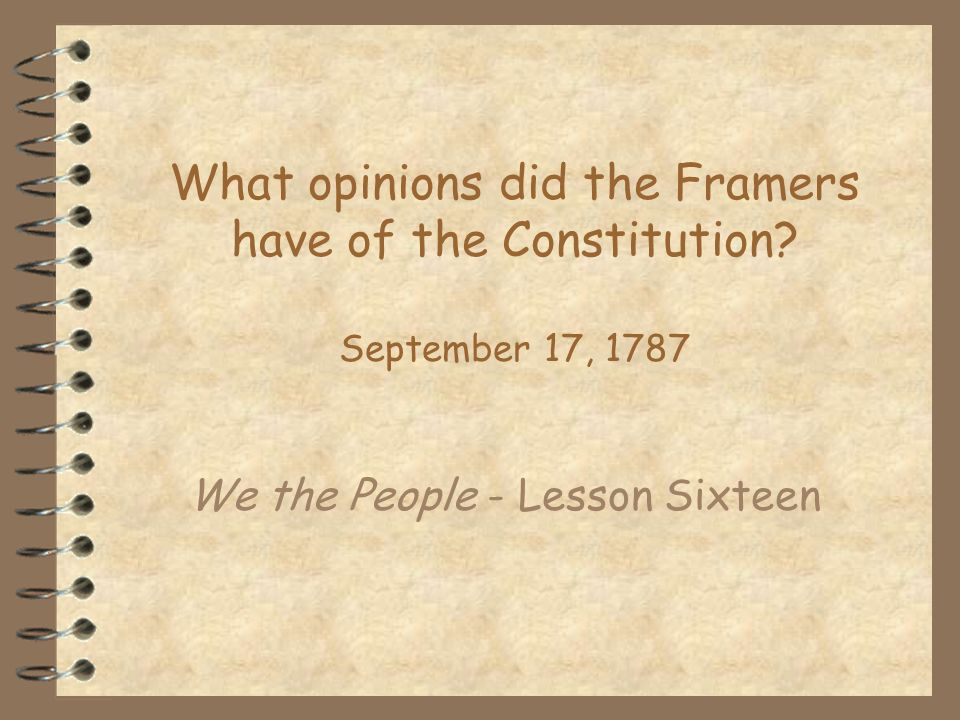What opinions did the Framers have of the Constitution? September 17, 1787 We the People - Lesson Sixteen