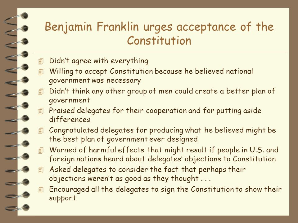 Benjamin Franklin urges acceptance of the Constitution 4 Didnt agree with everything 4 Willing to accept Constitution because he believed national gov