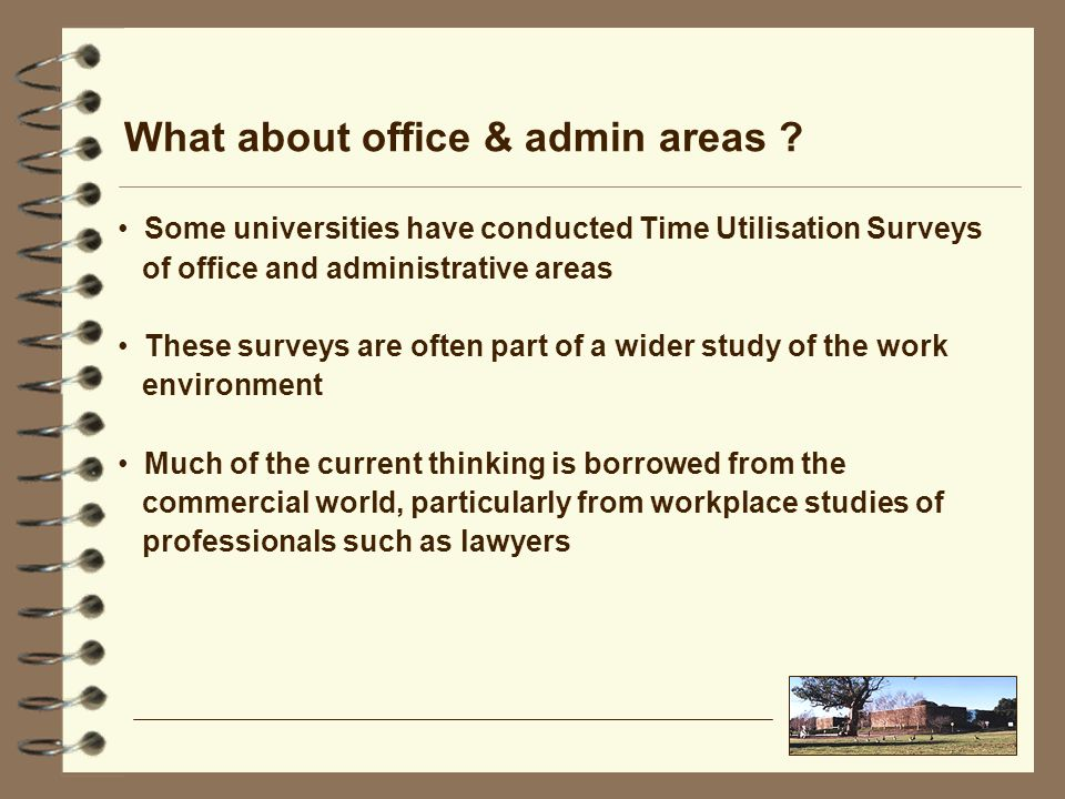 What about office & admin areas ? Some universities have conducted Time Utilisation Surveys of office and administrative areas These surveys are often