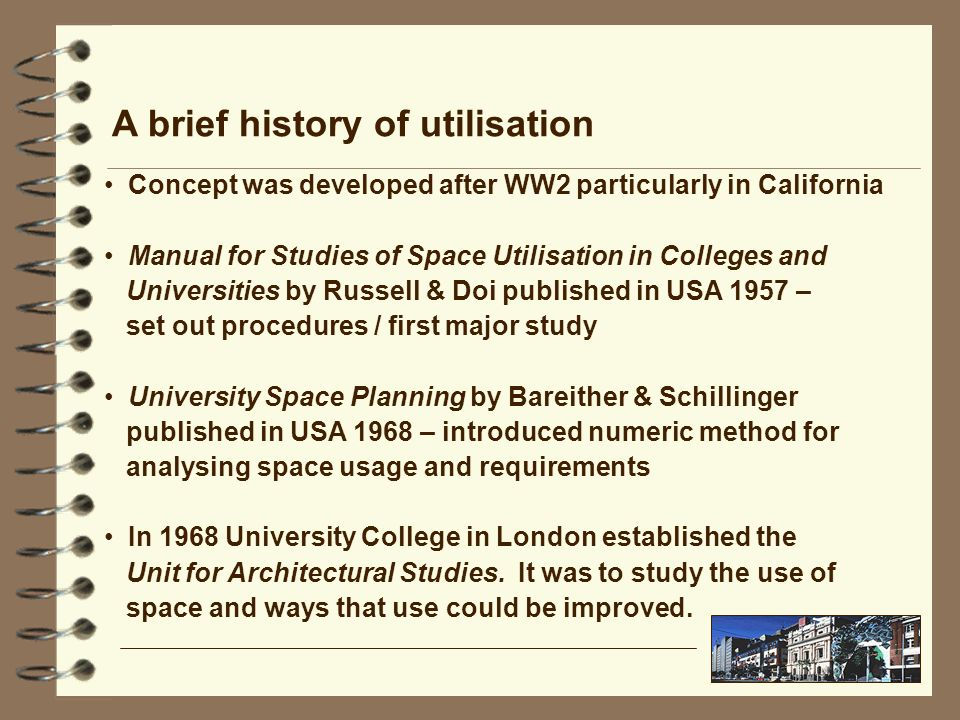 A brief history of utilisation Concept was developed after WW2 particularly in California Manual for Studies of Space Utilisation in Colleges and Universities by Russell & Doi published in USA 1957 – set out procedures / first major study University Space Planning by Bareither & Schillinger published in USA 1968 – introduced numeric method for analysing space usage and requirements In 1968 University College in London established the Unit for Architectural Studies.