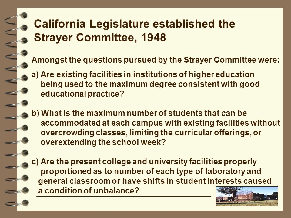California Legislature established the Strayer Committee, 1948 a) Are existing facilities in institutions of higher education being used to the maximum degree consistent with good educational practice.