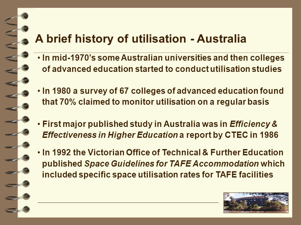 A brief history of utilisation - Australia In mid-1970s some Australian universities and then colleges of advanced education started to conduct utilisation studies In 1980 a survey of 67 colleges of advanced education found that 70% claimed to monitor utilisation on a regular basis First major published study in Australia was in Efficiency & Effectiveness in Higher Education a report by CTEC in 1986 In 1992 the Victorian Office of Technical & Further Education published Space Guidelines for TAFE Accommodation which included specific space utilisation rates for TAFE facilities