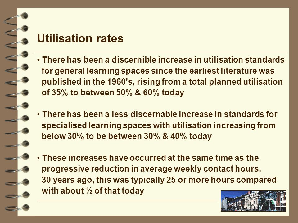 There has been a discernible increase in utilisation standards for general learning spaces since the earliest literature was published in the 1960s, rising from a total planned utilisation of 35% to between 50% & 60% today There has been a less discernable increase in standards for specialised learning spaces with utilisation increasing from below 30% to be between 30% & 40% today These increases have occurred at the same time as the progressive reduction in average weekly contact hours.