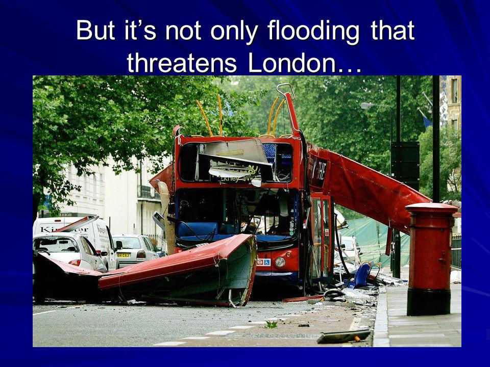 But its not only flooding that threatens London…