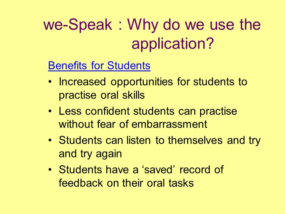 we-Speak : Why do we use the application? Benefits for Students Increased opportunities for students to practise oral skills Less confident students c