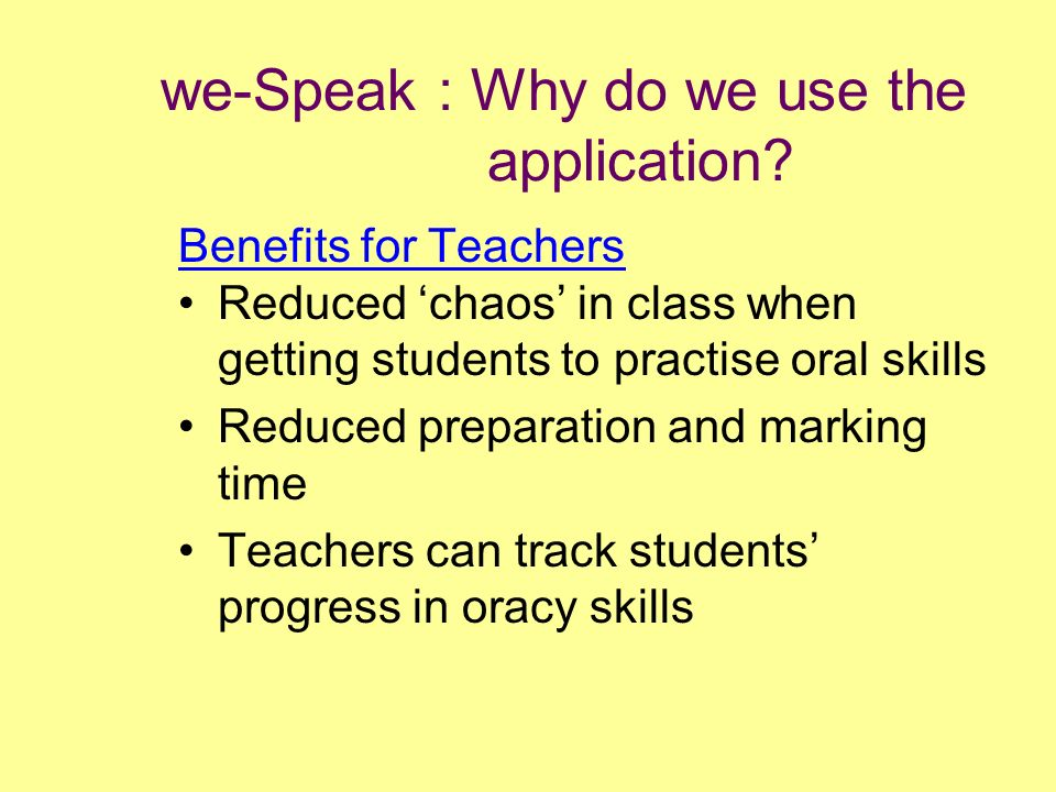 we-Speak : Why do we use the application? Benefits for Teachers Reduced chaos in class when getting students to practise oral skills Reduced preparati