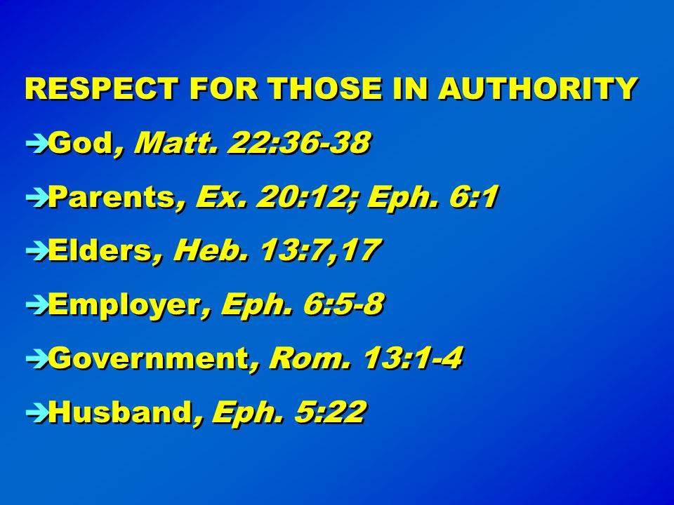 RESPECT FOR THOSE IN AUTHORITY God, Matt. 22:36-38 Parents, Ex. 20:12; Eph. 6:1 Elders, Heb. 13:7,17 Employer, Eph. 6:5-8 Government, Rom. 13:1-4 Husb