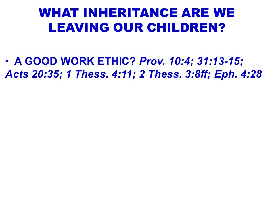 WHAT INHERITANCE ARE WE LEAVING OUR CHILDREN? A GOOD WORK ETHIC? Prov. 10:4; 31:13-15; Acts 20:35; 1 Thess. 4:11; 2 Thess. 3:8ff; Eph. 4:28