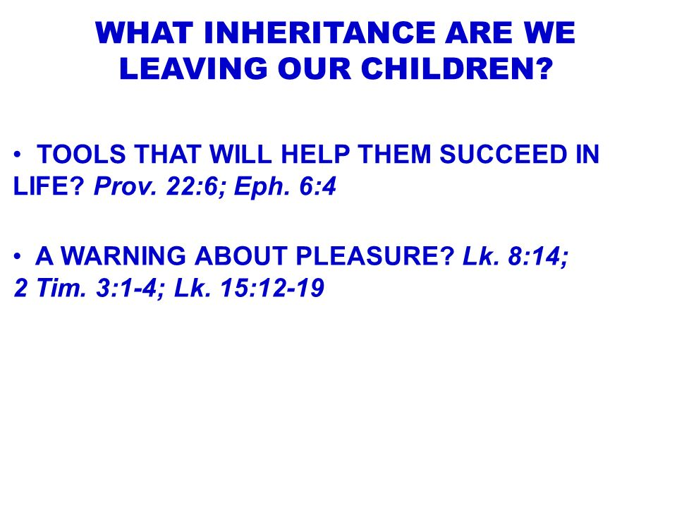 WHAT INHERITANCE ARE WE LEAVING OUR CHILDREN? TOOLS THAT WILL HELP THEM SUCCEED IN LIFE? Prov. 22:6; Eph. 6:4 A WARNING ABOUT PLEASURE? Lk. 8:14; 2 Ti