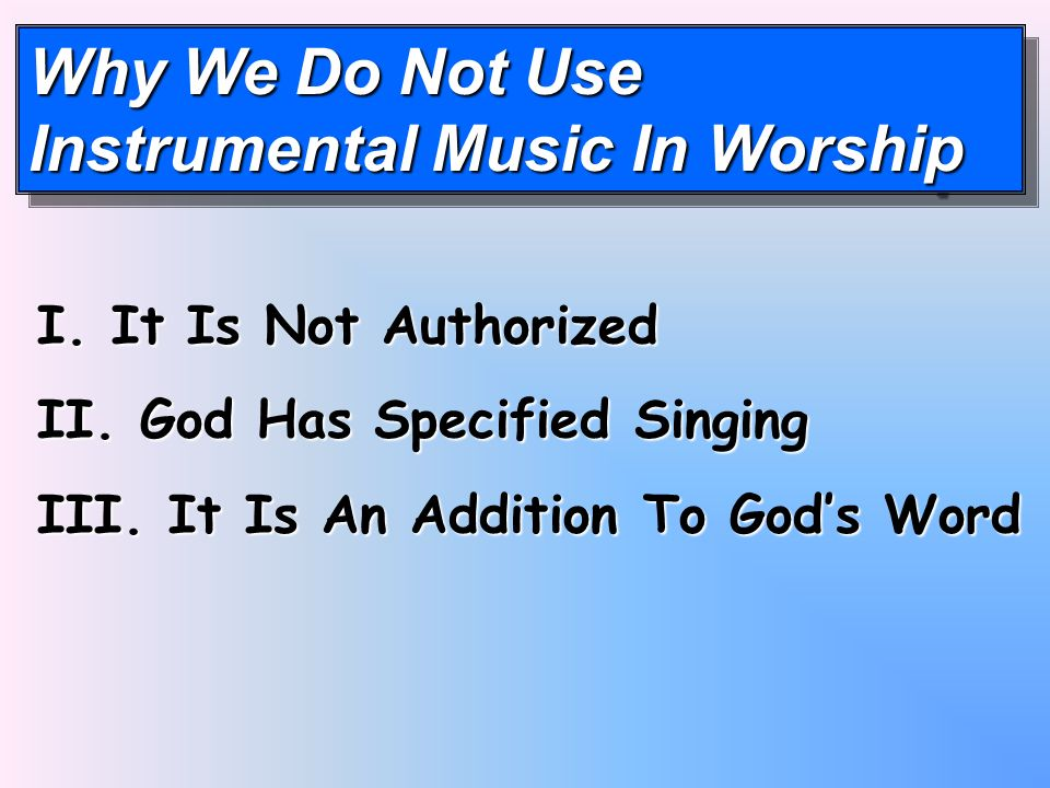Why We Do Not Use Instrumental Music In Worship Why We Do Not Use Instrumental Music In Worship I.