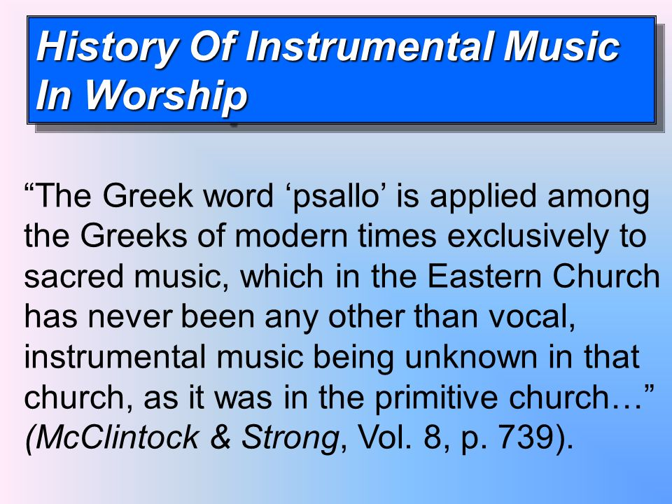History Of Instrumental Music In Worship The Greek word psallo is applied among the Greeks of modern times exclusively to sacred music, which in the Eastern Church has never been any other than vocal, instrumental music being unknown in that church, as it was in the primitive church… (McClintock & Strong, Vol.