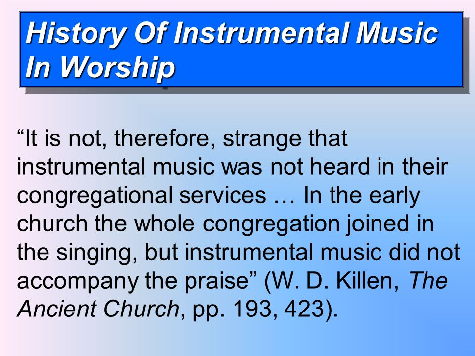 History Of Instrumental Music In Worship It is not, therefore, strange that instrumental music was not heard in their congregational services … In the early church the whole congregation joined in the singing, but instrumental music did not accompany the praise (W.