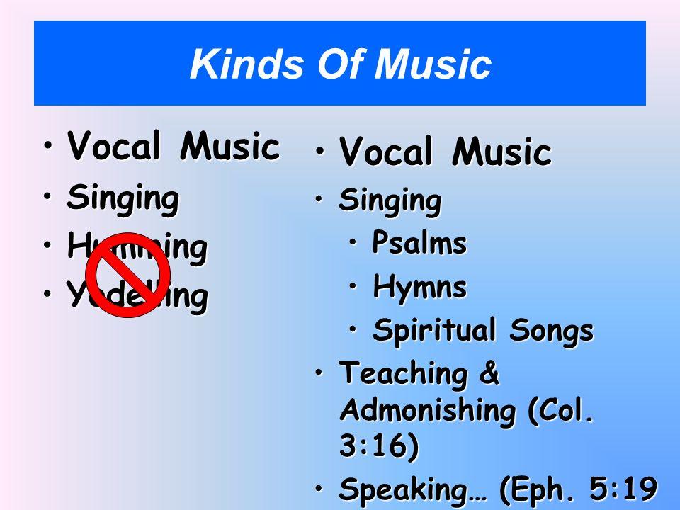 Kinds Of Music Vocal MusicVocal Music SingingSinging HummingHumming YodellingYodelling Vocal MusicVocal Music SingingSinging PsalmsPsalms HymnsHymns Spiritual SongsSpiritual Songs Teaching & Admonishing (Col.
