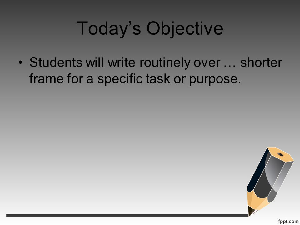 Todays Objective Students will write routinely over … shorter frame for a specific task or purpose.